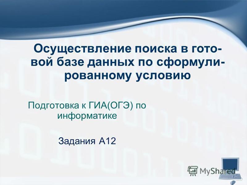 Осуществление поиска в гото вой базе данных по сформули рованному условию Подготовка к ГИА(ОГЭ) по информатике Задания А12