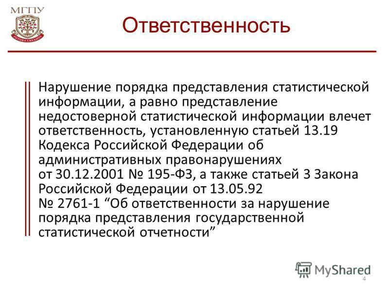 4 Нарушение порядка представления статистической информации, а равно представление недостоверной статистической информации влечет ответственность, установленную статьей 13.19 Кодекса Российской Федерации об административных правонарушениях от 30.12.2