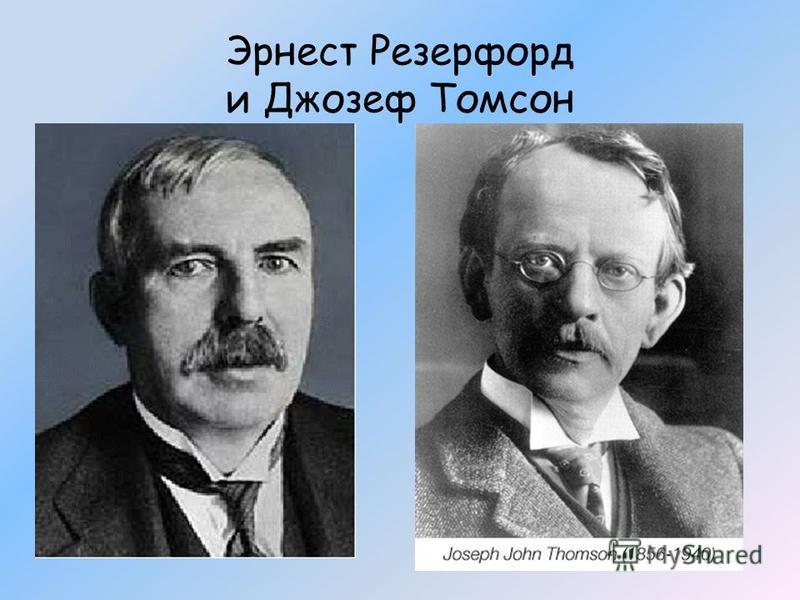 Эрнест Резерфорд и Джозеф Томсон