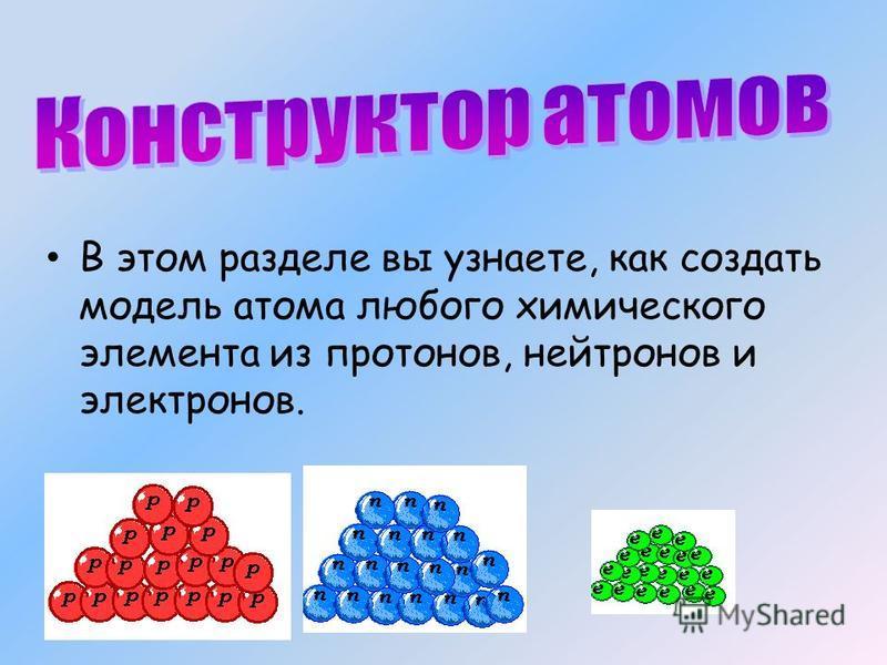 В этом разделе вы узнаете, как создать модель атома любого химического элемента из протонов, нейтронов и электронов.