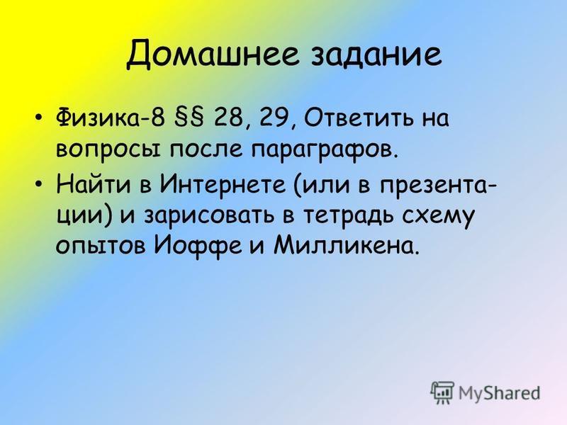 Домашнее задание Физика-8 §§ 28, 29, Ответить на вопросы после параграфов. Найти в Интернете (или в презентации) и зарисовать в тетрадь схему опытов Иоффе и Милликена.
