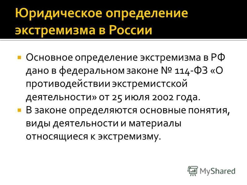 Основное определение экстремизма в РФ дано в федеральном законе 114-ФЗ «О противодействии экстремистской деятельности» от 25 июля 2002 года. В законе определяются основные понятия, виды деятельности и материалы относящиеся к экстремизму.