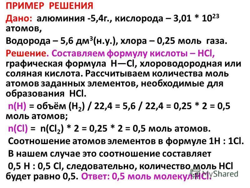 ПРИМЕР РЕШЕНИЯ Дано: алюминия -5,4 г., кислорода – 3,01 * 10 23 атомов, Водорода – 5,6 дм 3 (н.у.), хлора – 0,25 моль газа. Решение. Составляем формулу кислоты – HCl, графическая формула HCl, хлороводородная или соляная кислота. Рассчитываем количест