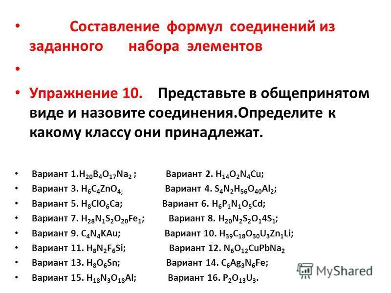 Составление формул соединений из заданного набора элементов Упражнение 10. Представьте в общепринятом виде и назовите соединения.Определите к какому классу они принадлежат. Вариант 1. H 20 B 4 O 17 Na 2 ; Вариант 2. H 14 O 2 N 4 Cu; Вариант 3. H 6 C