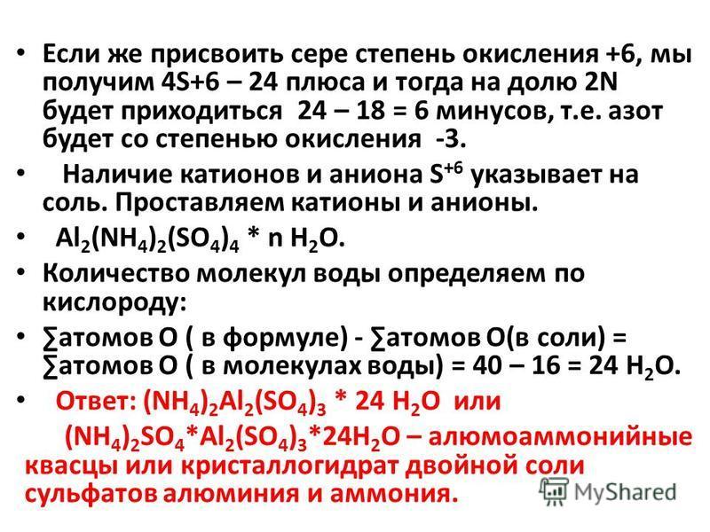 Если же присвоить сере степень окисления +6, мы получим 4S+6 – 24 плюса и тогда на долю 2N будет приходиться 24 – 18 = 6 минусов, т.е. азот будет со степенью окисления -3. Наличие катионов и аниона S +6 указывает на соль. Проставляем катионы и анионы