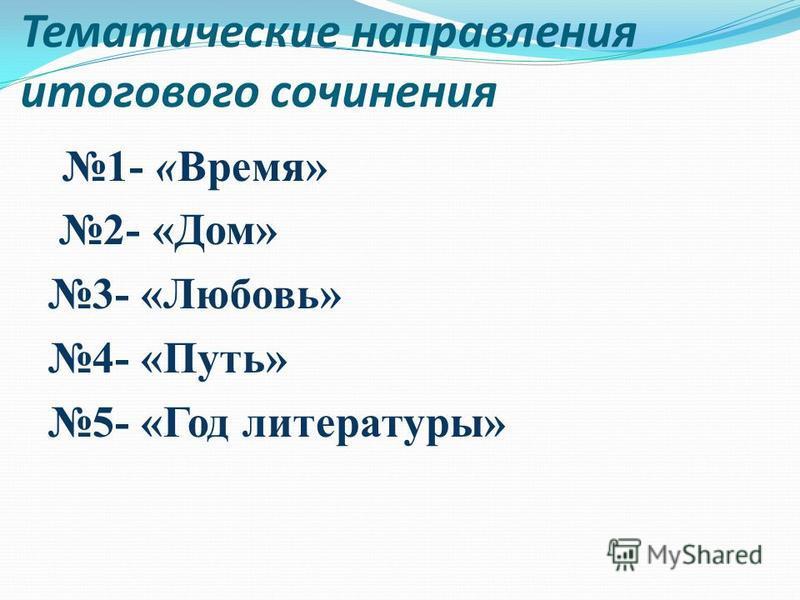 Тематические направления итогового сочинения 1- «Время» 2- «Дом» 3- «Любовь» 4- «Путь» 5- «Год литературы»