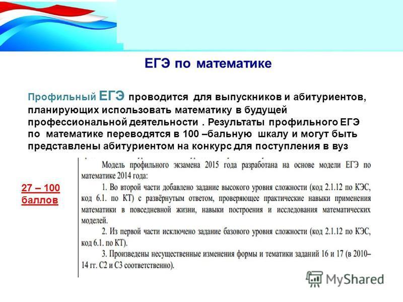 Два уровня по математике ЕГЭ по математике Профильный ЕГЭ проводится для выпускников и абитуриентов, планирующих использовать математику в будущей профессиональной деятельности. Результаты профильного ЕГЭ по математике переводятся в 100 –бальную шкал