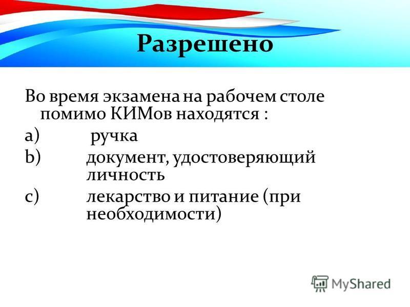 Разрешено Во время экзамена на рабочем столе помимо КИМов находятся : a) ручка b)документ, удостоверяющий личность c)лекарство и питание (при необходимости)