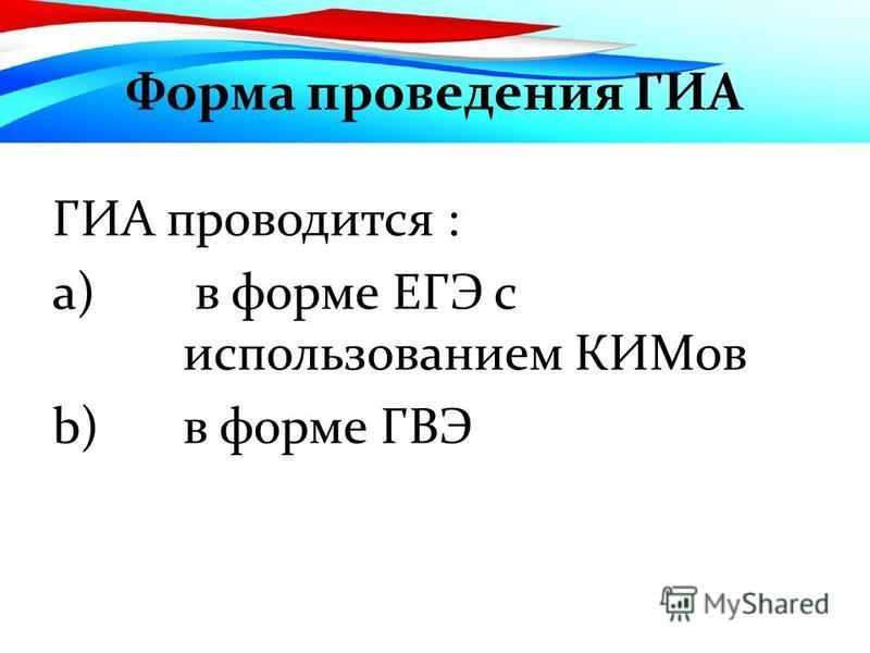 Форма проведения ГИА ГИА проводится : a) в форме ЕГЭ с использованием КИМов b)в форме ГВЭ