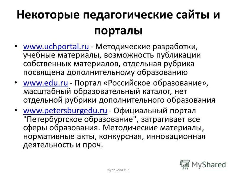 Некоторые педагогические сайты и порталы www.uchportal.ru - Методические разработки, учебные материалы, возможность публикации собственных материалов, отдельная рубрика посвящена дополнительному образованию www.uchportal.ru www.edu.ru - Портал «Росси
