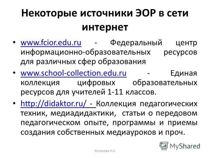 Некоторые источники ЭОР в сети интернет www.fcior.edu.ru - Федеральный центр информационно-образовательных ресурсов для различных сфер образования www.fcior.edu.ru www.school-collection.edu.ru - Единая коллекция цифровых образовательных ресурсов для