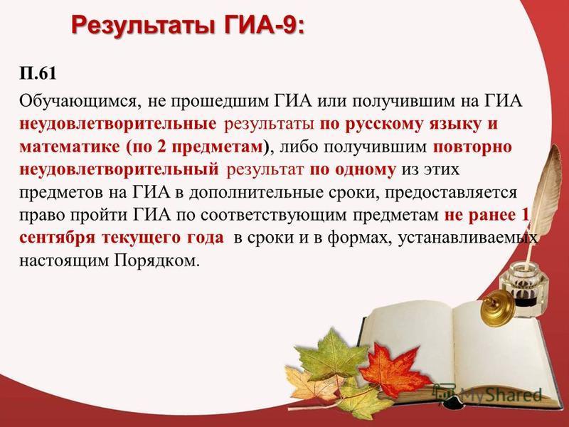 Результаты ГИА-9: П.61 Обучающимся, не прошедшим ГИА или получившим на ГИА неудовлетворительные результаты по русскому языку и математике (по 2 предметам), либо получившим повторно неудовлетворительный результат по одному из этих предметов на ГИА в д