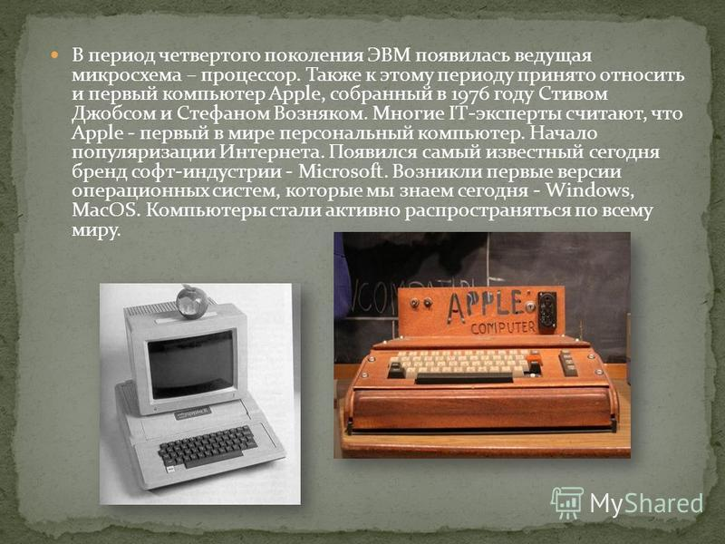 В период четвертого поколения ЭВМ появилась ведущая микросхема – процессор. Также к этому периоду принято относить и первый компьютер Apple, собранный в 1976 году Стивом Джобсом и Стефаном Возняком. Многие IT-эксперты считают, что Apple - первый в ми