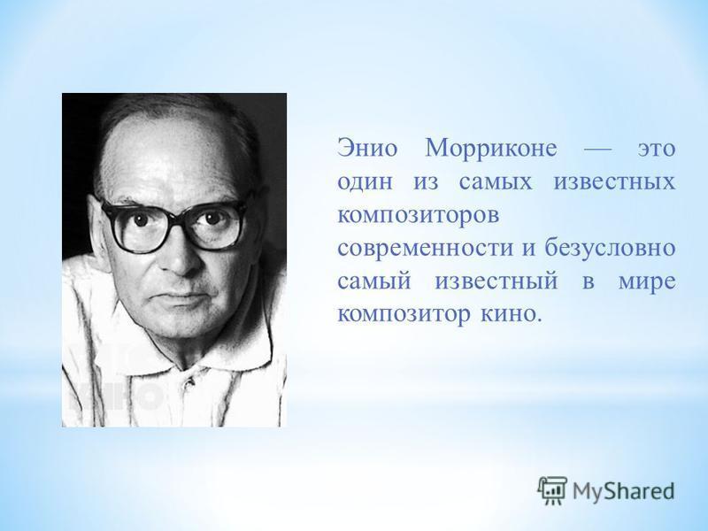 Энио Морриконе это один из самых известных композиторов современности и безусловно самый известный в мире композитор кино.
