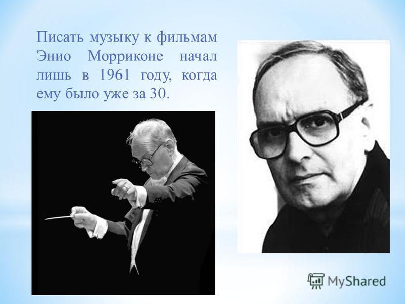 Писать музыку к фильмам Энио Морриконе начал лишь в 1961 году, когда ему было уже за 30.