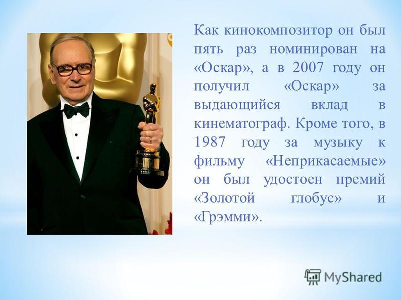 Как кинокомпозитор он был пять раз номинирован на «Оскар», а в 2007 году он получил «Оскар» за выдающийся вклад в кинематограф. Кроме того, в 1987 году за музыку к фильму «Неприкасаемые» он был удостоен премий «Золотой глобус» и «Грэмми».