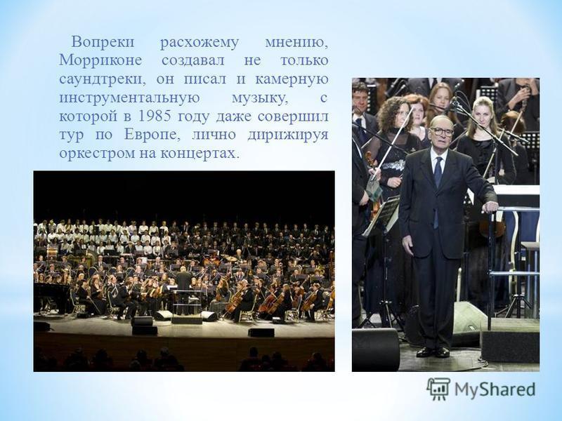 Вопреки расхожему мнению, Морриконе создавал не только саундтреки, он писал и камерную инструментальную музыку, с которой в 1985 году даже совершил тур по Европе, лично дирижируя оркестром на концертах.