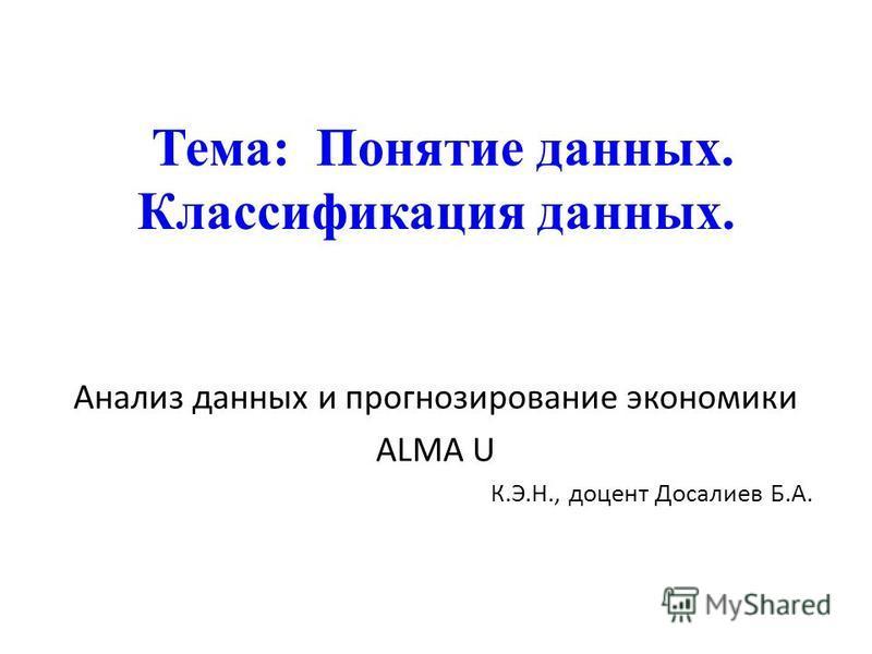 Тема: Понятие данных. Классификация данных. Анализ данных и прогнозирование экономики ALMA U К.Э.Н., доцент Досалиев Б.А.