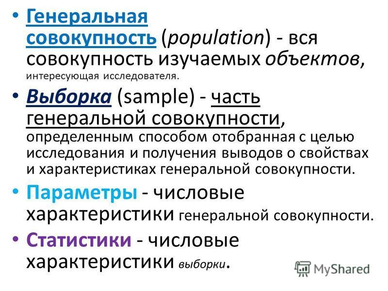 Генеральная совокупность (population) - вся совокупность изучаемых объектов, интересующая исследователя. Выборка (sample) - часть генеральной совокупности, определенным способом отобранная с целью исследования и получения выводов о свойствах и характ
