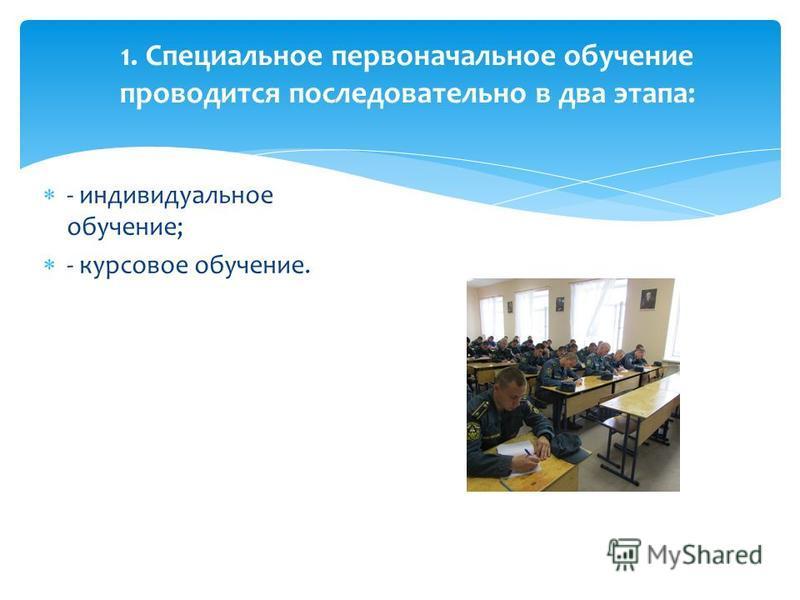 1. Специальное первоначальное обучение проводится последовательно в два этапа: - индивидуальное обучение; - курсовое обучение.