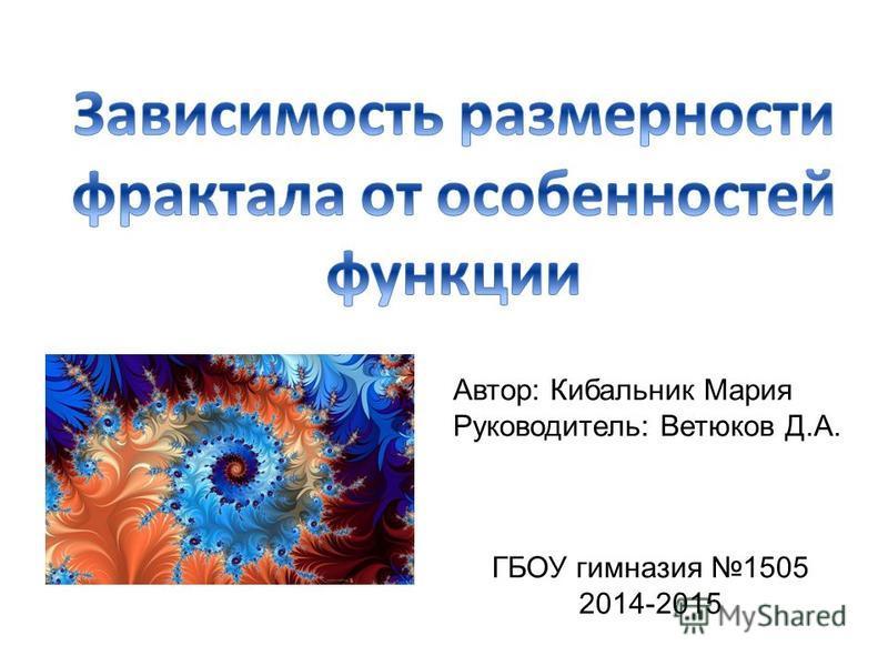 Автор: Кибальник Мария Руководитель: Ветюков Д.А. ГБОУ гимназия 1505 2014-2015