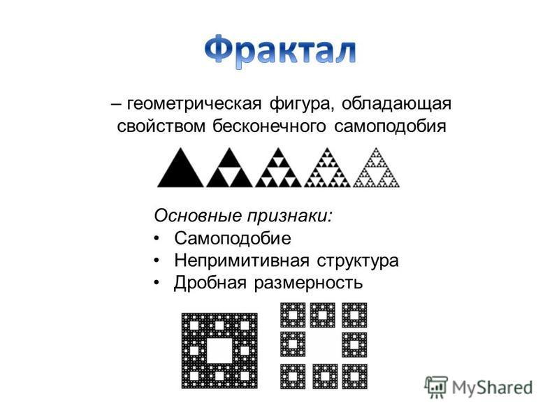 – геометрическая фигура, обладающая свойством бесконечного самоподобия Основные признаки: Самоподобие Непримитивная структура Дробная размерность