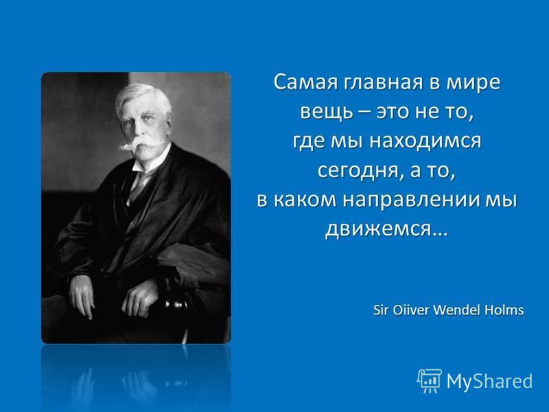 Самая главная в мире вещь – это не то, где мы находимся сегодня, а то, в каком направлении мы движемся… Sir Oiiver Wendel Holms