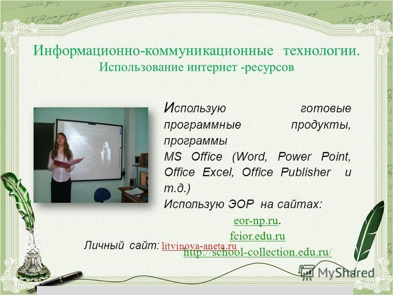 Информационно-коммуникационные технологии. Использование интернет -ресурсов И спользую готовые программные продукты, программы MS Office (Word, Power Point, Office Excel, Office Publisher и т.д.) Использую ЭОР на сайтах: eor-np.ru eor-np.ru. fcior.ed