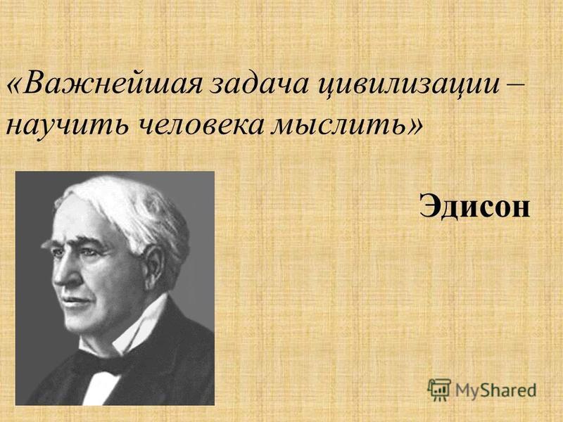 «Важнейшая задача цивилизации – научить человека мыслить» Эдисон
