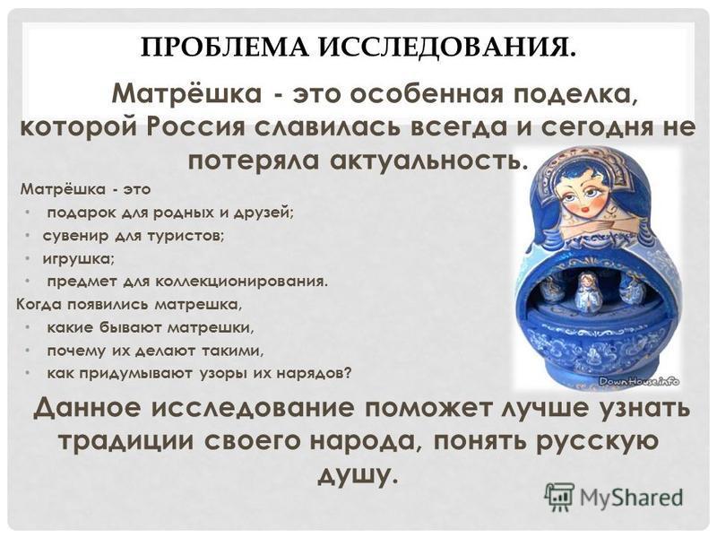 ПРОБЛЕМА ИССЛЕДОВАНИЯ. Матрёшка - это особенная поделка, которой Россия славилась всегда и сегодня не потеряла актуальность. Матрёшка - это подарок для родных и друзей; сувенир для туристов; игрушка; предмет для коллекционирования. Когда появились ма