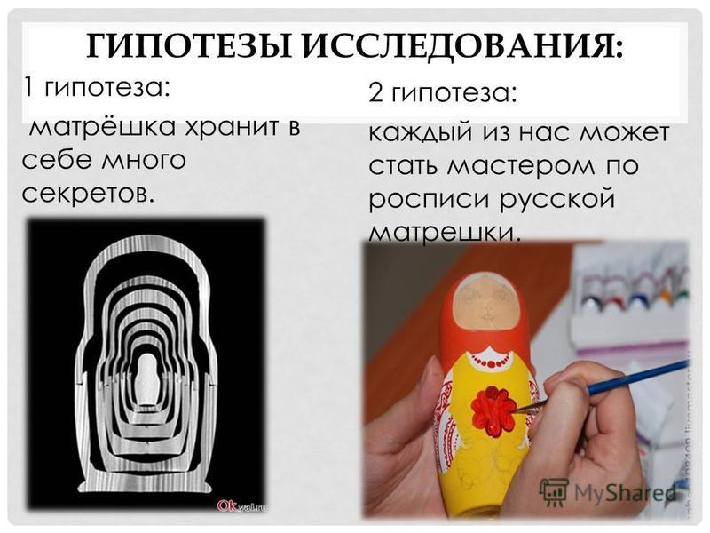 ГИПОТЕЗЫ ИССЛЕДОВАНИЯ: 1 гипотеза: матрёшка хранит в себе много секретов. 2 гипотеза: каждый из нас может стать мастером по росписи русской матрешки.