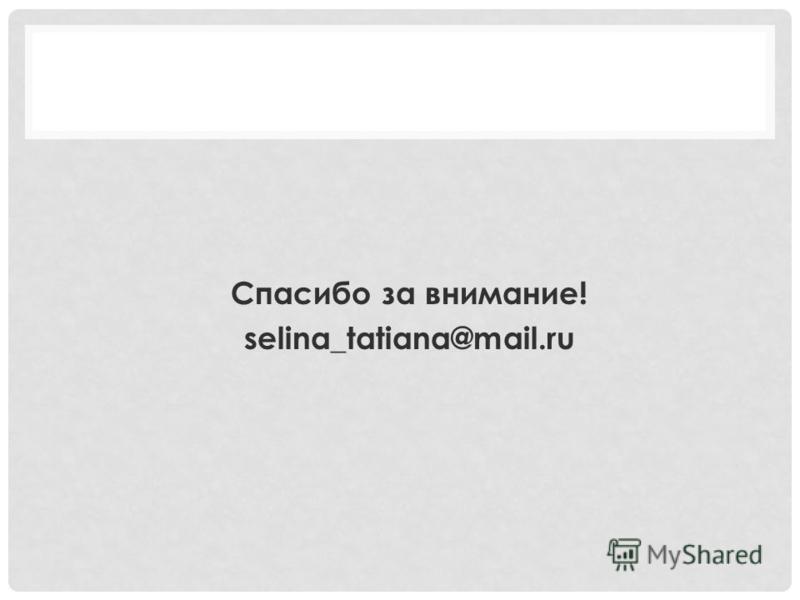 Спасибо за внимание! selina_tatiana@mail.ru