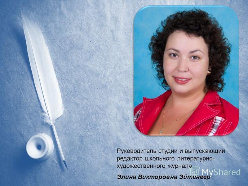 Руководитель студии и выпускающий редактор школьного литературно- художественного журнала Элина Викторовна Эйтенеер