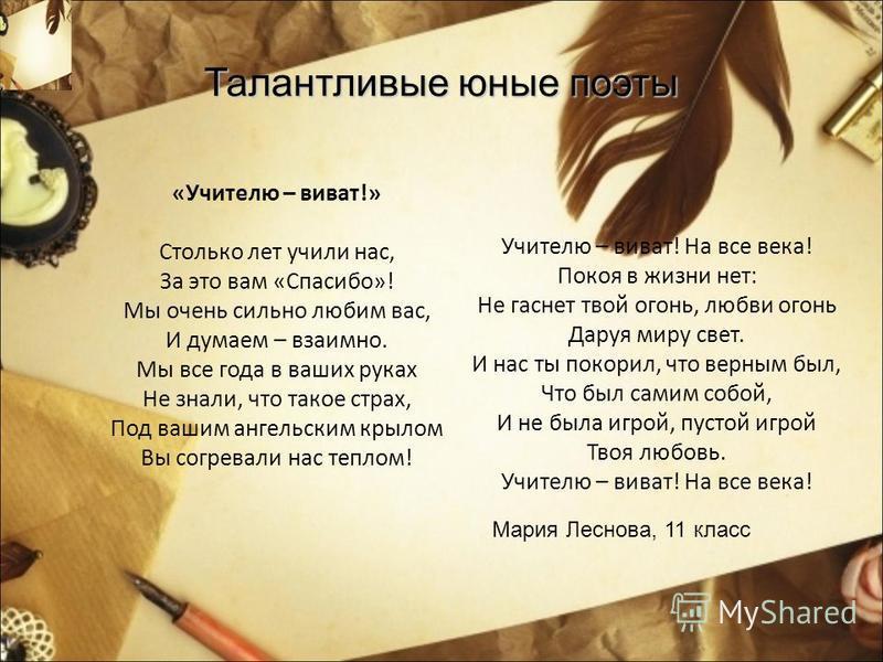Талантливые юные поэты «Учителю – виват!» Столько лет учили нас, За это вам «Спасибо»! Мы очень сильно любим вас, И думаем – взаимно. Мы все года в ваших руках Не знали, что такое страх, Под вашим ангельским крылом Вы согревали нас теплом! Учителю –