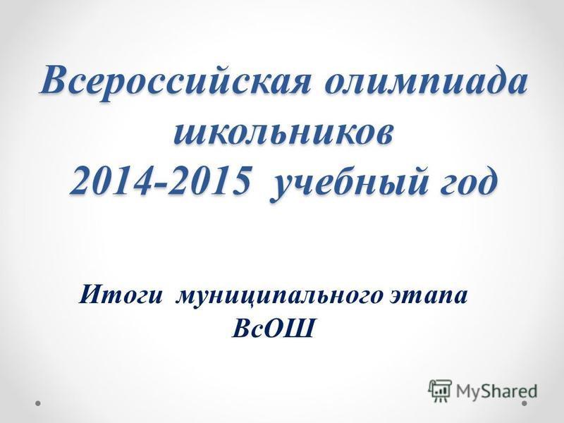 Всероссийская олимпиада школьников 2014-2015 учебный год Итоги муниципального этапа ВсОШ