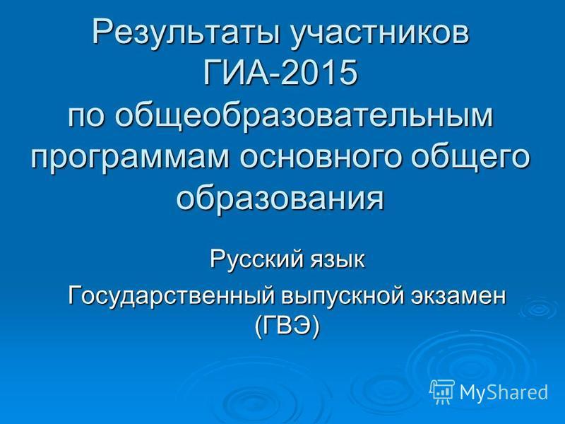 Результаты участников ГИА-2015 по общеобразовательным программам основного общего образования Русский язык Государственный выпускной экзамен (ГВЭ)