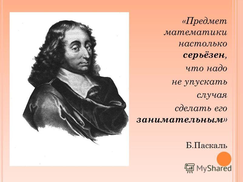 « Предмет математики настолько серьёзен, что надо не упускать случая сделать его занимательным » Б.Паскаль