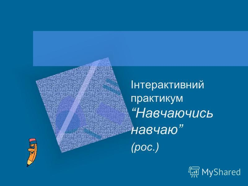 Інтерактивний практикум Навчаючись навчаю (рос.)
