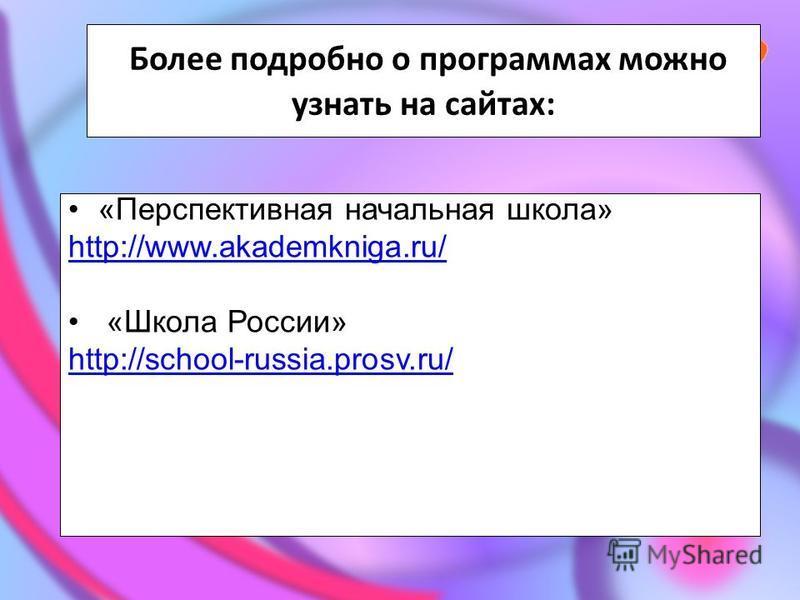 Более подробно о программах можно узнать на сайтах: «Перспективная начальная школа» http://www.akademkniga.ru/ «Школа России» http://school-russia.prosv.ru/
