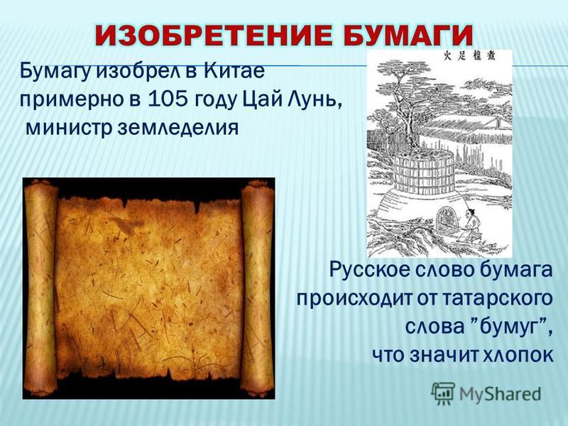 Бумагу изобрел в Китае примерно в 105 году Цай Лунь, министр земледелия Русское слово бумага происходит от татарского слова бумаг, что значит хлопок