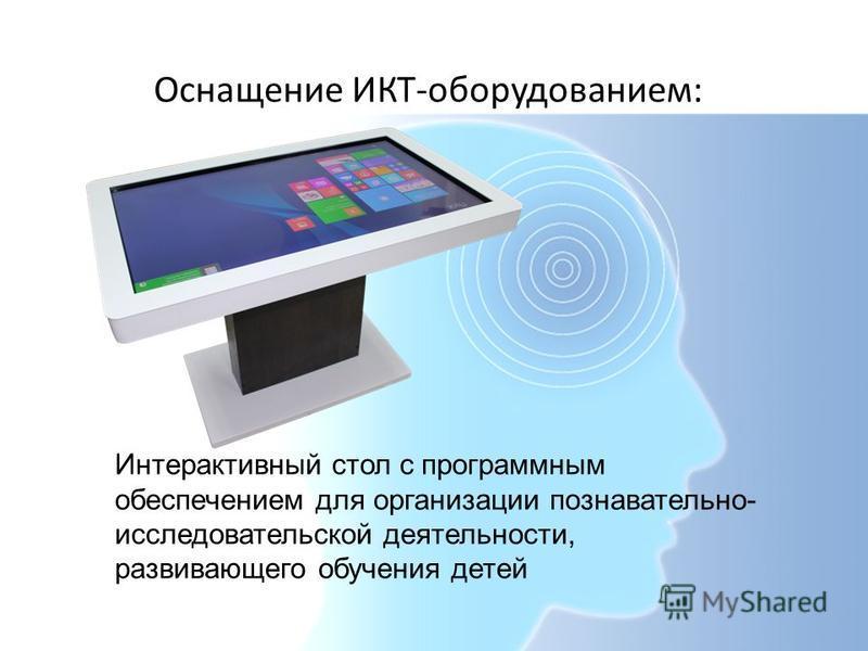 Оснащение ИКТ-оборудованием: Интерактивный стол с программным обеспечением для организации познавательно- исследовательской деятельности, развивающего обучения детей