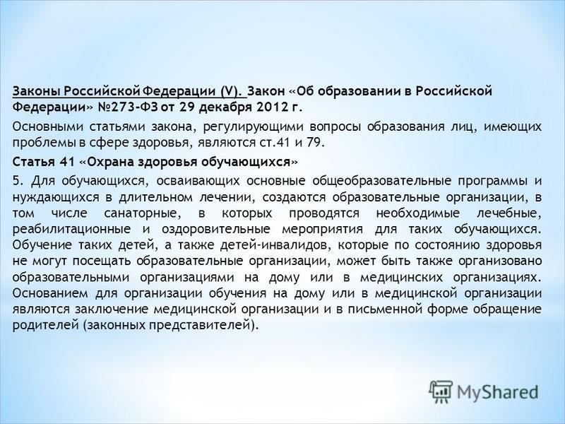 Законы Российской Федерации (V). Закон «Об образовании в Российской Федерации» 273-ФЗ от 29 декабря 2012 г. Основными статьями закона, регулирующими вопросы образования лиц, имеющих проблемы в сфере здоровья, являются ст.41 и 79. Статья 41 «Охрана зд