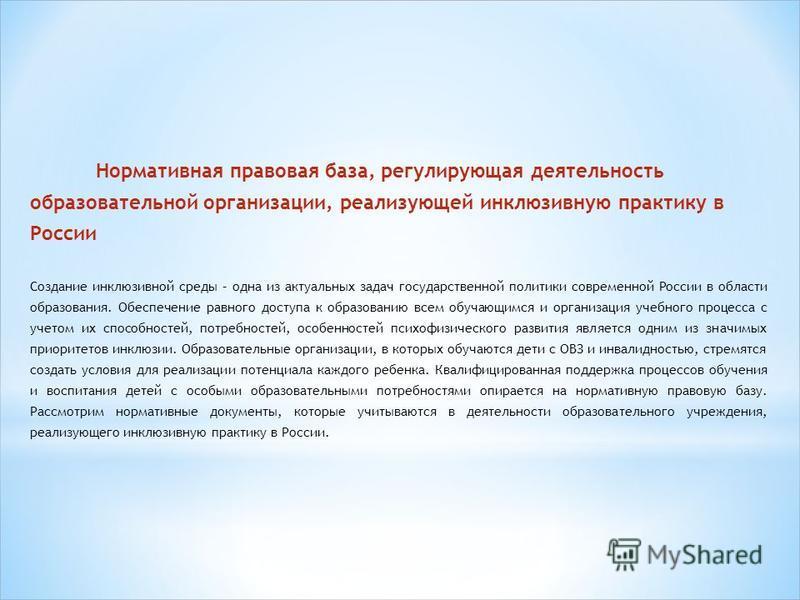 Нормативная правовая база, регулирующая деятельность образовательной организации, реализующей инклюзивную практику в России Создание инклюзивной среды – одна из актуальных задач государственной политики современной России в области образования. Обесп