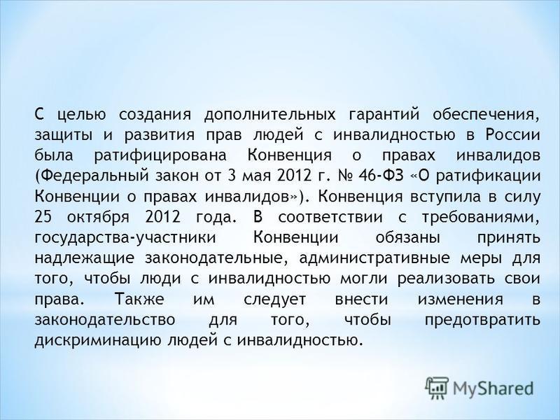 С целью создания дополнительных гарантий обеспечения, защиты и развития прав людей с инвалидностью в России была ратифицирована Конвенция о правах инвалидов (Федеральный закон от 3 мая 2012 г. 46-ФЗ «О ратификации Конвенции о правах инвалидов»). Конв