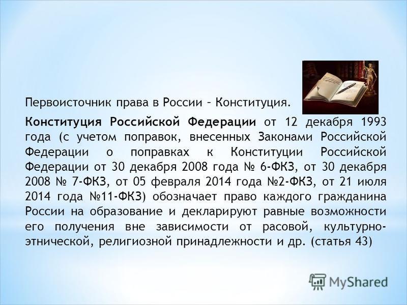 Первоисточник права в России – Конституция. Конституция Российской Федерации от 12 декабря 1993 года (с учетом поправок, внесенных Законами Российской Федерации о поправках к Конституции Российской Федерации от 30 декабря 2008 года 6-ФКЗ, от 30 декаб