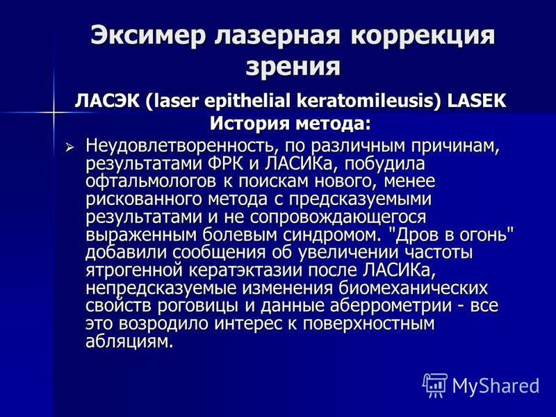 ЛАСЭК (laser epithelial keratomileusis) LASEK История метода: Неудовлетворенность, по различным причинам, результатами ФРК и ЛАСИКа, побудила офтальмологов к поискам нового, менее рискованного метода с предсказуемыми результатами и не сопровождающего