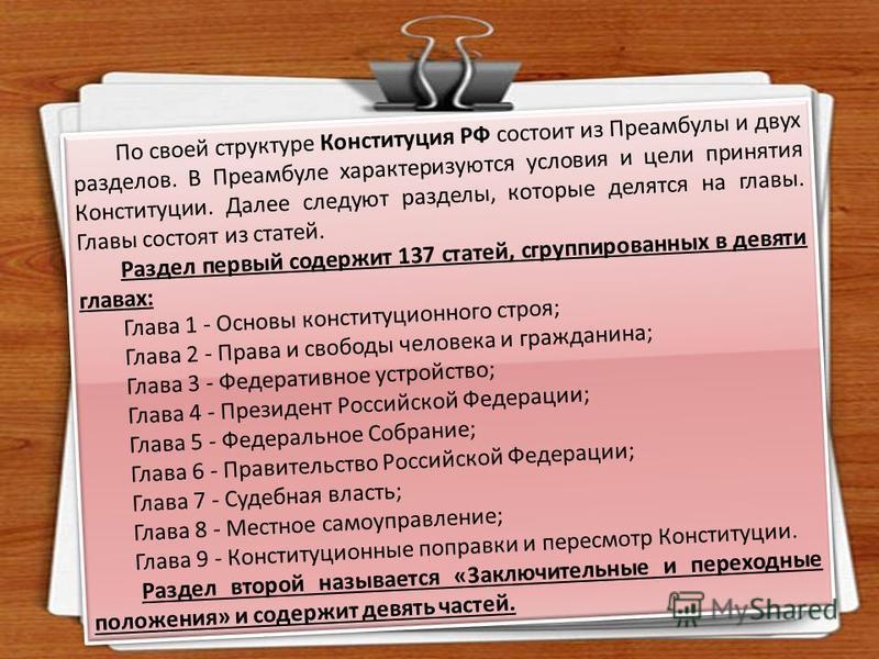 По своей структуре Конституция РФ состоит из Преамбулы и двух разделов. В Преамбуле характеризуются условия и цели принятия Конституции. Далее следуют разделы, которые делятся на главы. Главы состоят из статей. Раздел первый содержит 137 статей, сгру