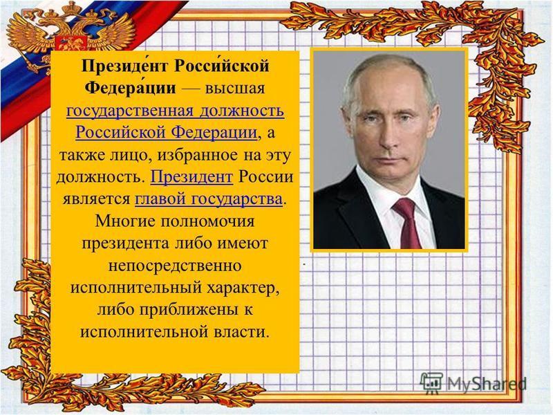 Президе́нт Росси́йской Федера́ции высшая государственная должность Российской Федерации, а также лицо, избранное на эту должность. Президент России является главой государства. Многие полномочия президента либо имеют непосредственно исполнителльный х