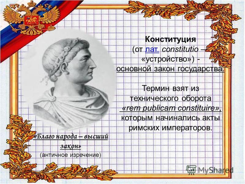 Конституция (от лат. constitutio «устройство») -лат. основной закон государства. Термин взят из технического оборота «rem publicam constituire», которым начинались акты римских императоров. «Благо народа – высший закон» (античное изречение)