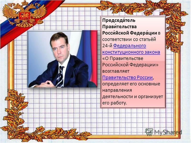 Председа́телль Прави́телльства Росси́йской Федера́ции в соответствии со статьёй 24-й Федерального конституционного закона «О Правителльстве Российской Федерации» возглавляет Правителльство России, определяет его основные направления деятелльности и о